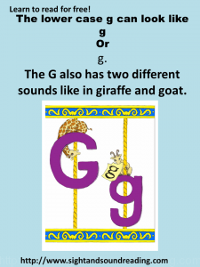 The letter g is very confusing and hard to teach. It has two different sounds, and two different ways the lower case g can be written. See more at https://www.sightandsondreading.com
